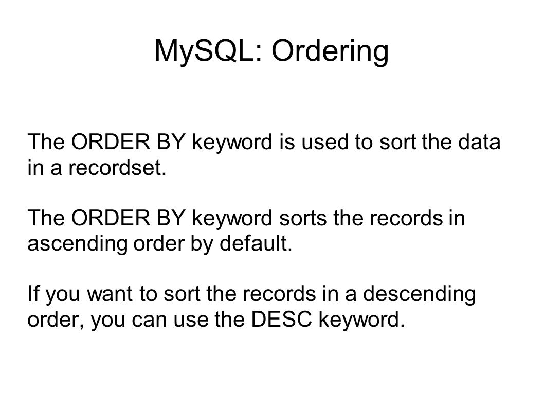 MySQL: Ordering The ORDER BY keyword is used to sort the data in a recordset. The ORDER BY keyword sorts the records in ascending order by default. If