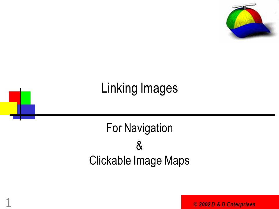 © 2002 D & D Enterprises 12 Image Maps In image maps different parts of the image activate different links NOTE: image maps will not work in text only browsers -- text only readers will not even get an indication that the image exists and will not be able to navigate the presentation It is important that you create a text only equivalent