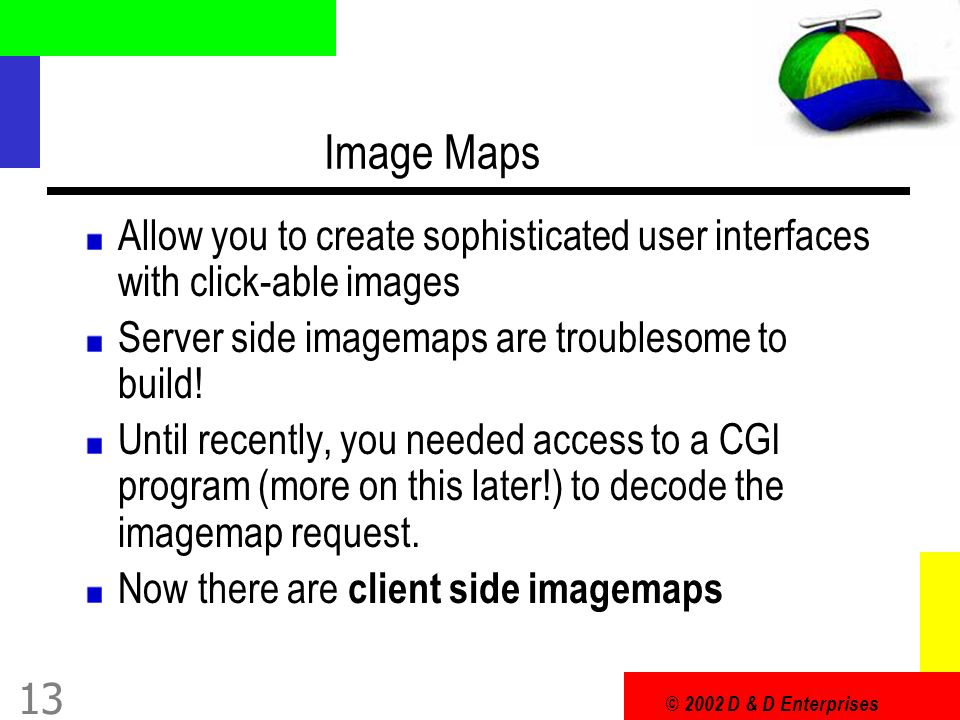 © 2002 D & D Enterprises 13 Image Maps Allow you to create sophisticated user interfaces with click-able images Server side imagemaps are troublesome to build.