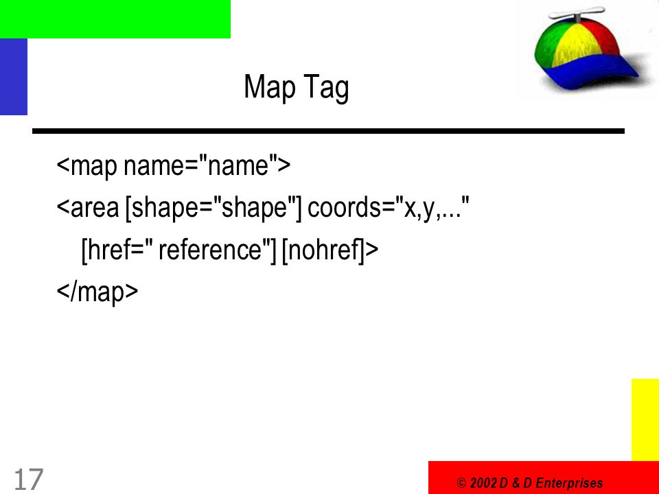 © 2002 D & D Enterprises 17 Map Tag <area [shape= shape ] coords= x,y,... [href= reference ] [nohref]>
