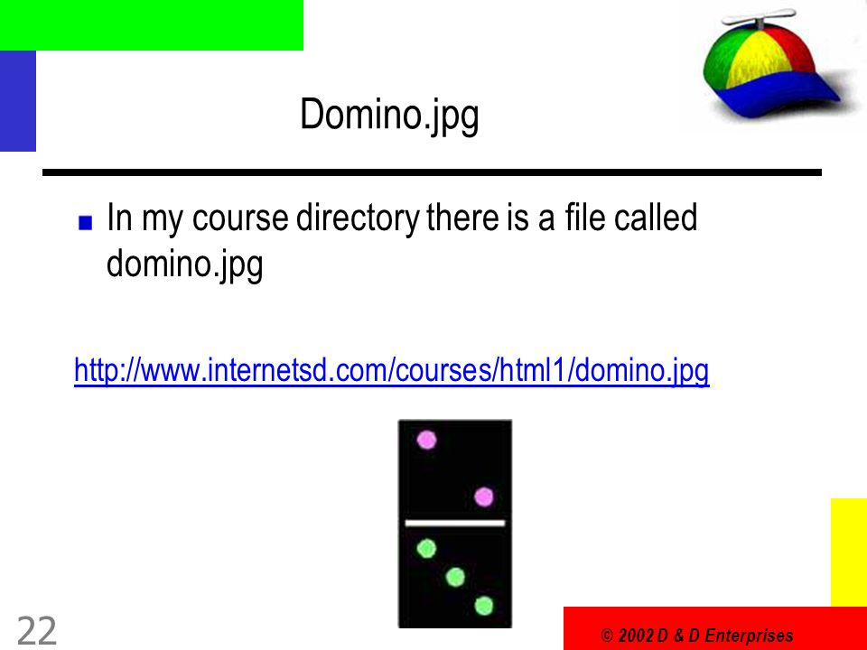 © 2002 D & D Enterprises 22 Domino.jpg In my course directory there is a file called domino.jpg http://www.internetsd.com/courses/html1/domino.jpg