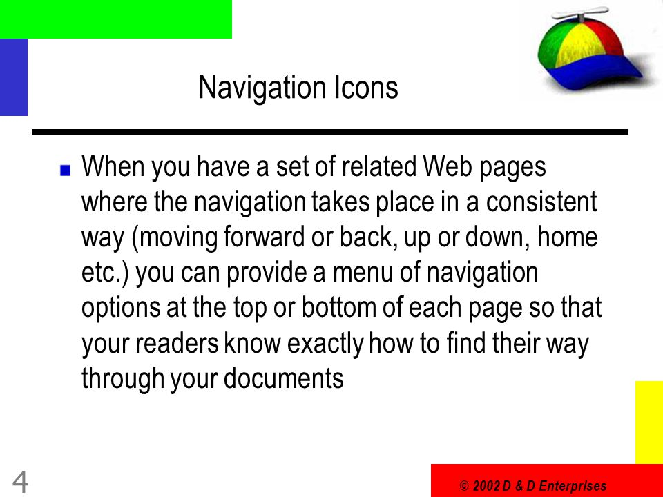 © 2002 D & D Enterprises 4 Navigation Icons When you have a set of related Web pages where the navigation takes place in a consistent way (moving forward or back, up or down, home etc.) you can provide a menu of navigation options at the top or bottom of each page so that your readers know exactly how to find their way through your documents