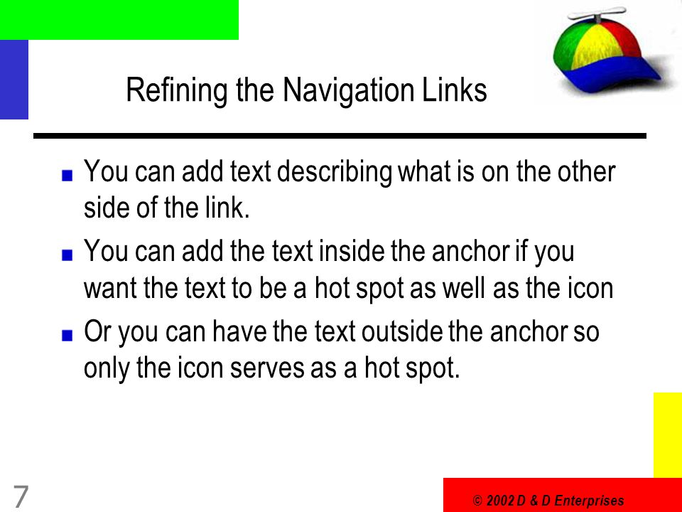 © 2002 D & D Enterprises 8 Describing Navigation Links becomes return to my home page move on my headers examples go back to the spacey examples page send me some e-mail!