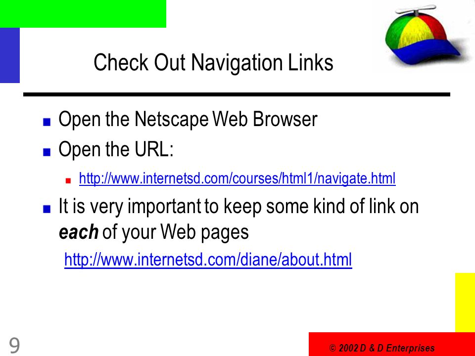 © 2002 D & D Enterprises 9 Check Out Navigation Links Open the Netscape Web Browser Open the URL: http://www.internetsd.com/courses/html1/navigate.html It is very important to keep some kind of link on each of your Web pages http://www.internetsd.com/diane/about.html