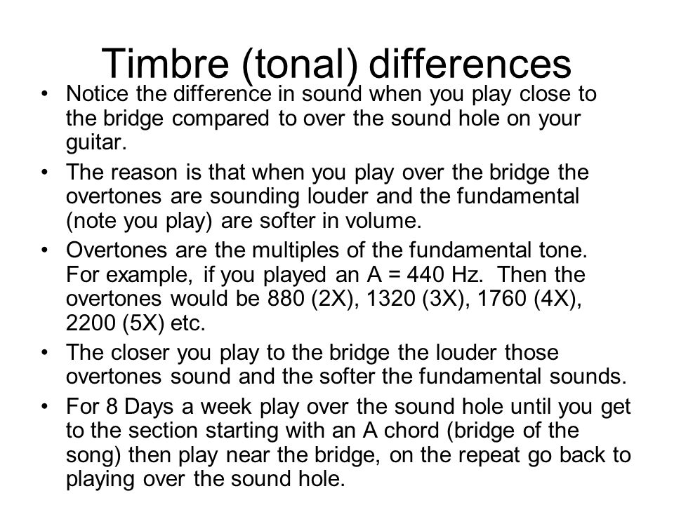 Timbre (tonal) differences Notice the difference in sound when you play close to the bridge compared to over the sound hole on your guitar.