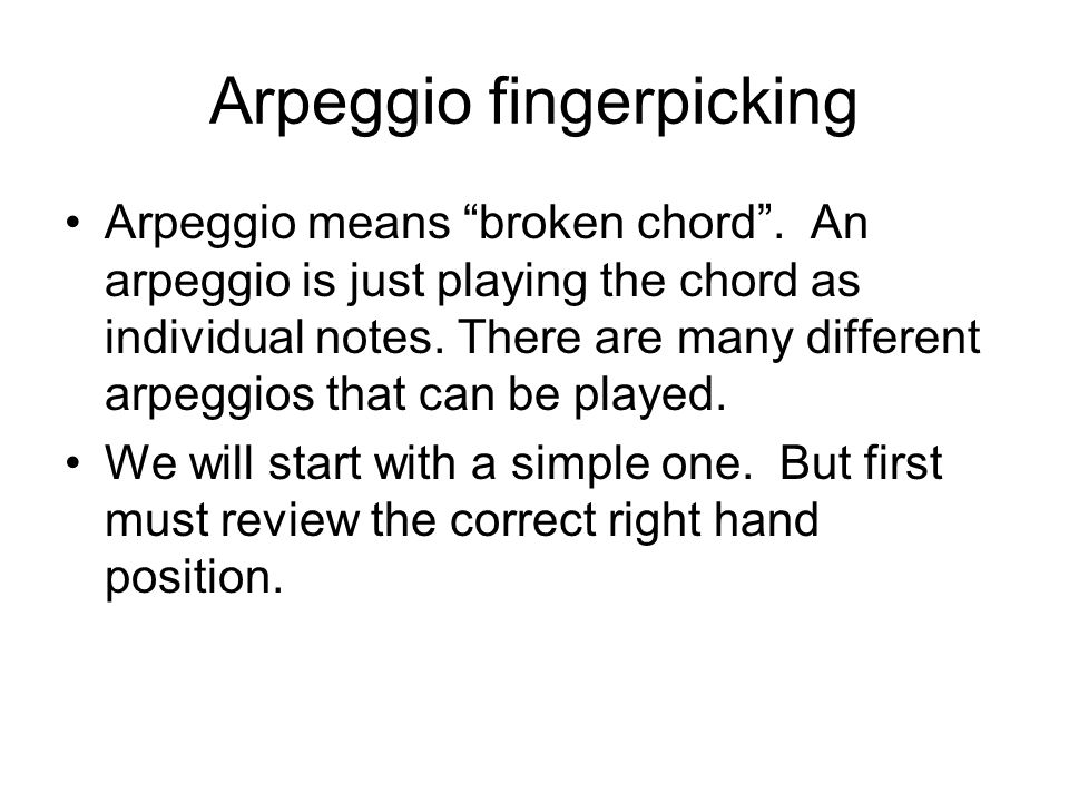 Arpeggio fingerpicking Arpeggio means broken chord. An arpeggio is just playing the chord as individual notes. There are many different arpeggios that
