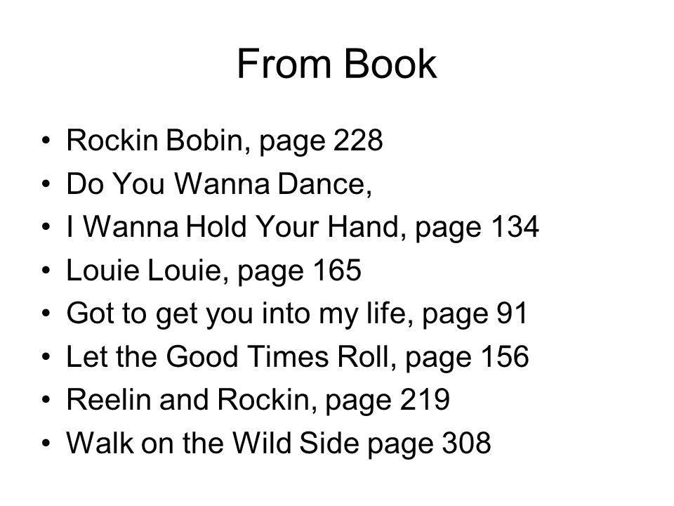 From Book Rockin Bobin, page 228 Do You Wanna Dance, I Wanna Hold Your Hand, page 134 Louie Louie, page 165 Got to get you into my life, page 91 Let the Good Times Roll, page 156 Reelin and Rockin, page 219 Walk on the Wild Side page 308