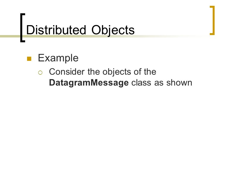 Distributed Objects Example Consider the objects of the DatagramMessage class as shown