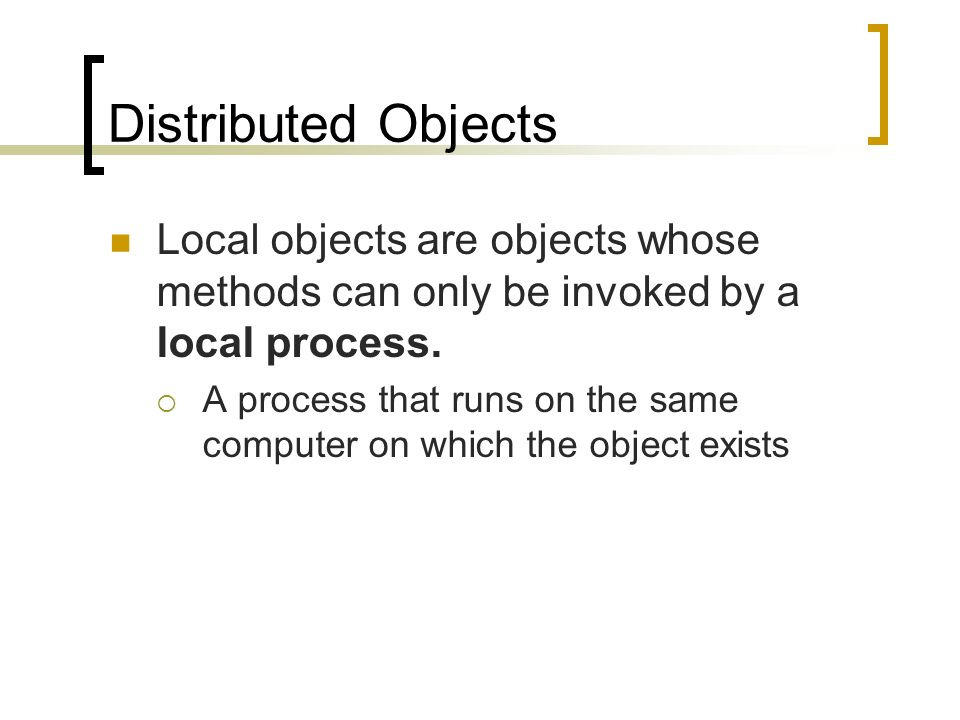 Distributed Objects Local objects are objects whose methods can only be invoked by a local process. A process that runs on the same computer on which