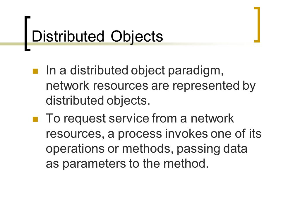 Distributed Objects In a distributed object paradigm, network resources are represented by distributed objects. To request service from a network reso