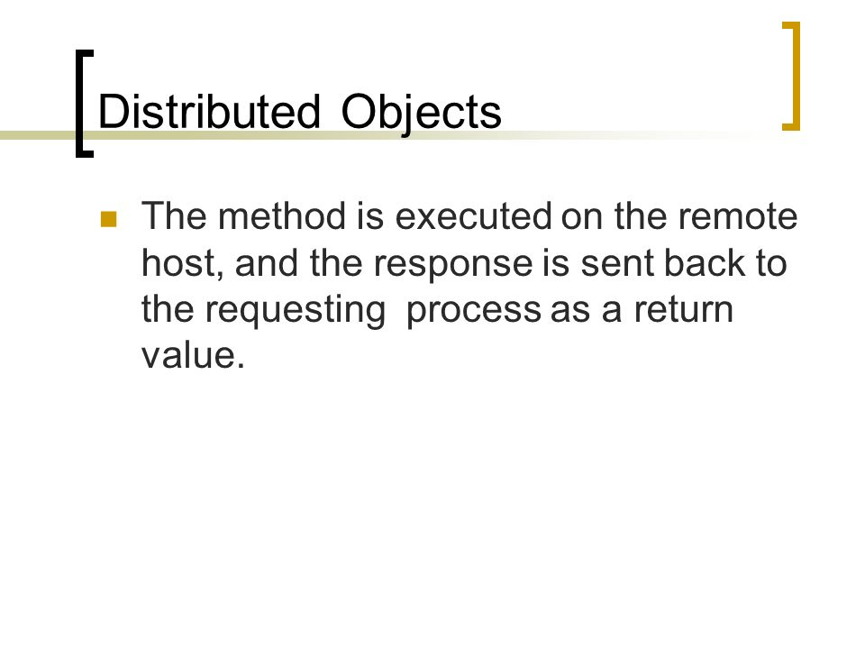 Distributed Objects The method is executed on the remote host, and the response is sent back to the requesting process as a return value.