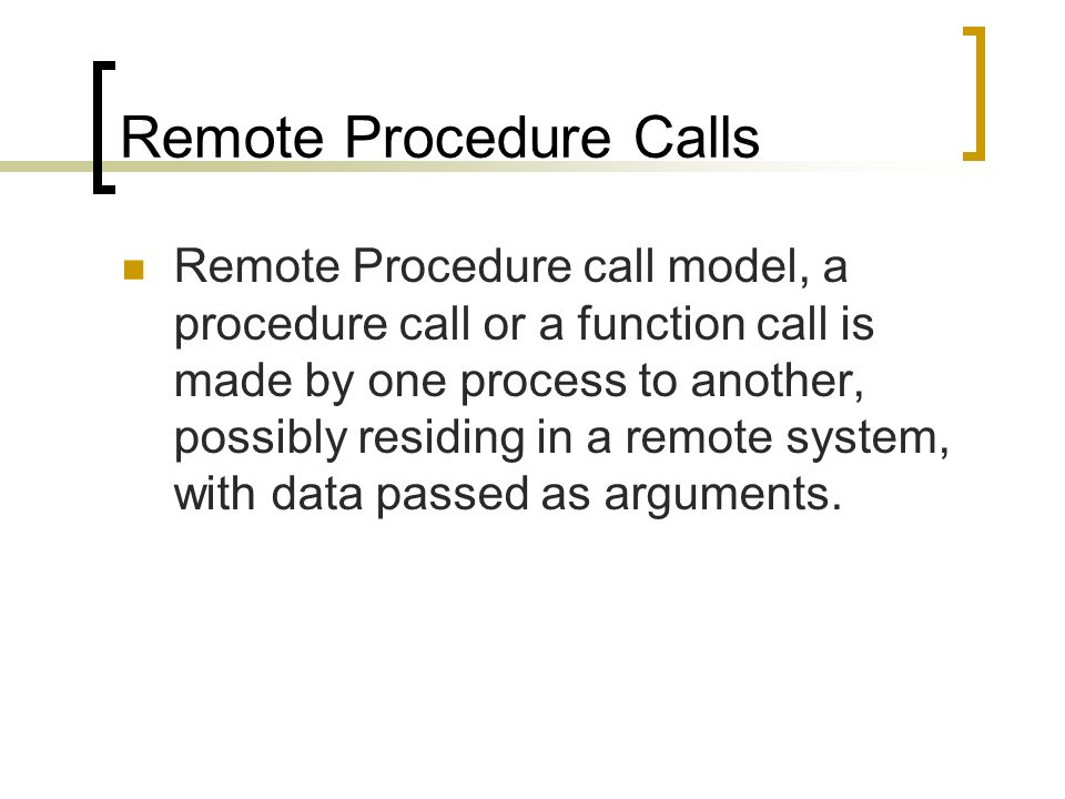 Remote Procedure Calls Remote Procedure call model, a procedure call or a function call is made by one process to another, possibly residing in a remo