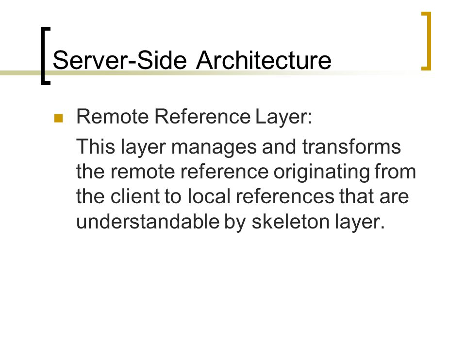 Server-Side Architecture Remote Reference Layer: This layer manages and transforms the remote reference originating from the client to local reference