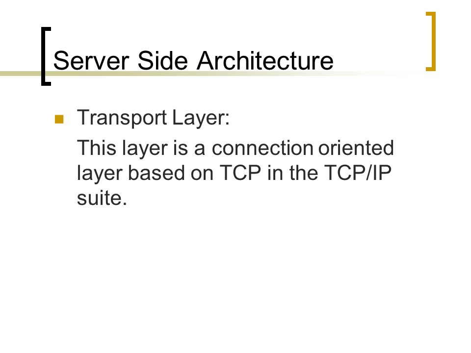 Server Side Architecture Transport Layer: This layer is a connection oriented layer based on TCP in the TCP/IP suite.