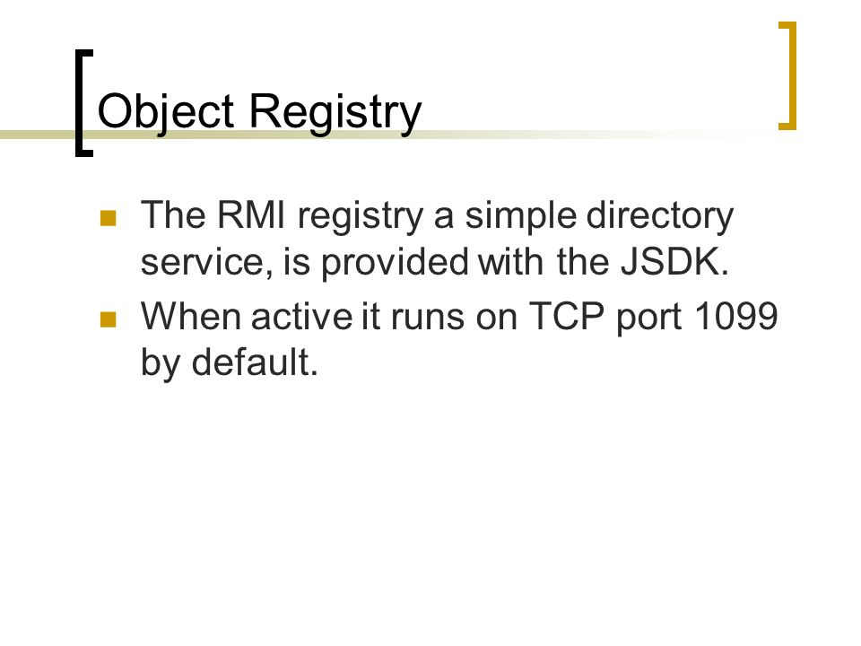 Object Registry The RMI registry a simple directory service, is provided with the JSDK. When active it runs on TCP port 1099 by default.