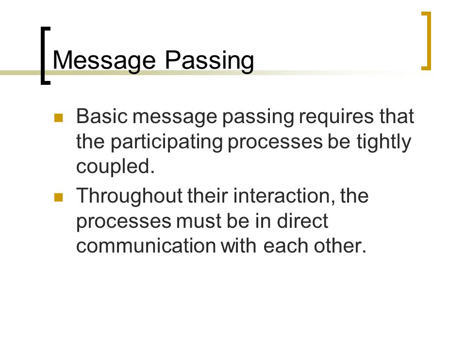 Message Passing Basic message passing requires that the participating processes be tightly coupled. Throughout their interaction, the processes must b
