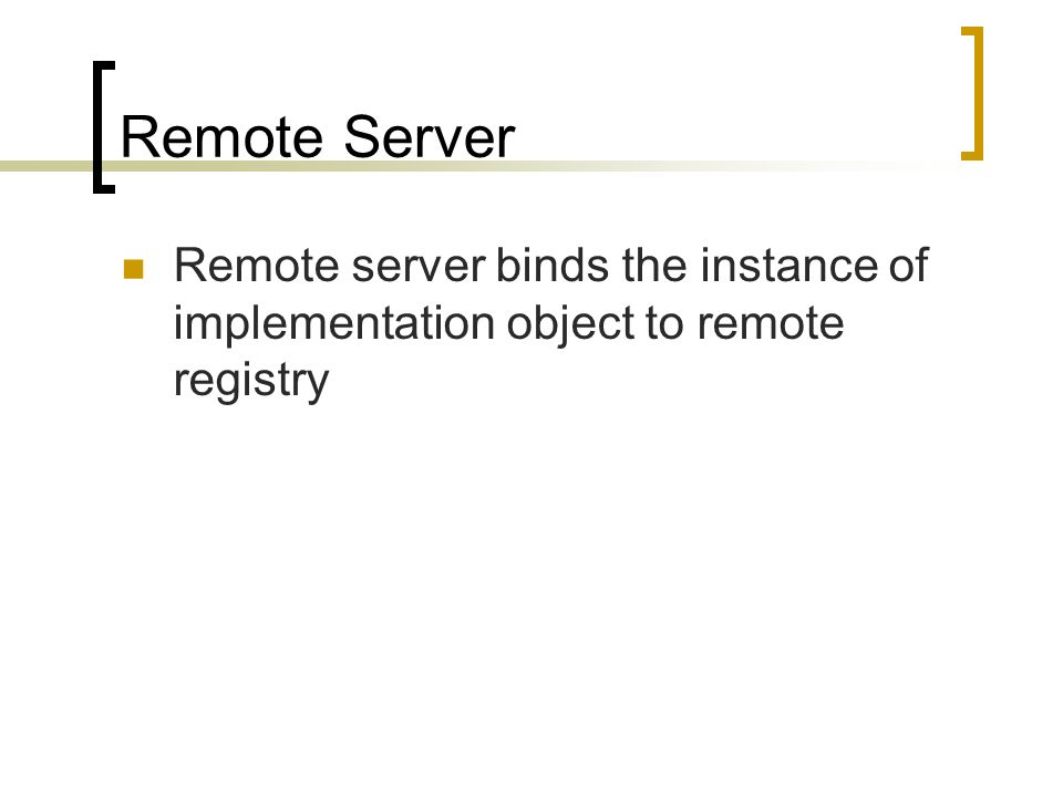 Remote Server Remote server binds the instance of implementation object to remote registry