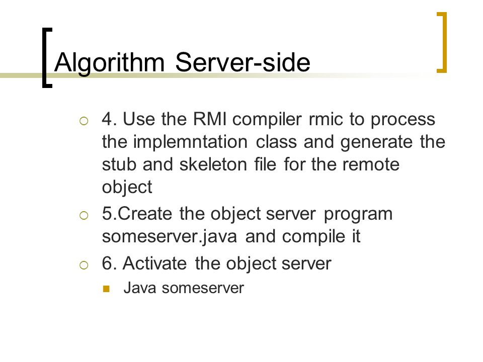 Algorithm Server-side 4. Use the RMI compiler rmic to process the implemntation class and generate the stub and skeleton file for the remote object 5.