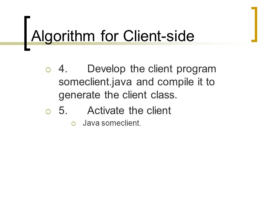 Algorithm for Client-side 4.Develop the client program someclient.java and compile it to generate the client class. 5.Activate the client Java somecli