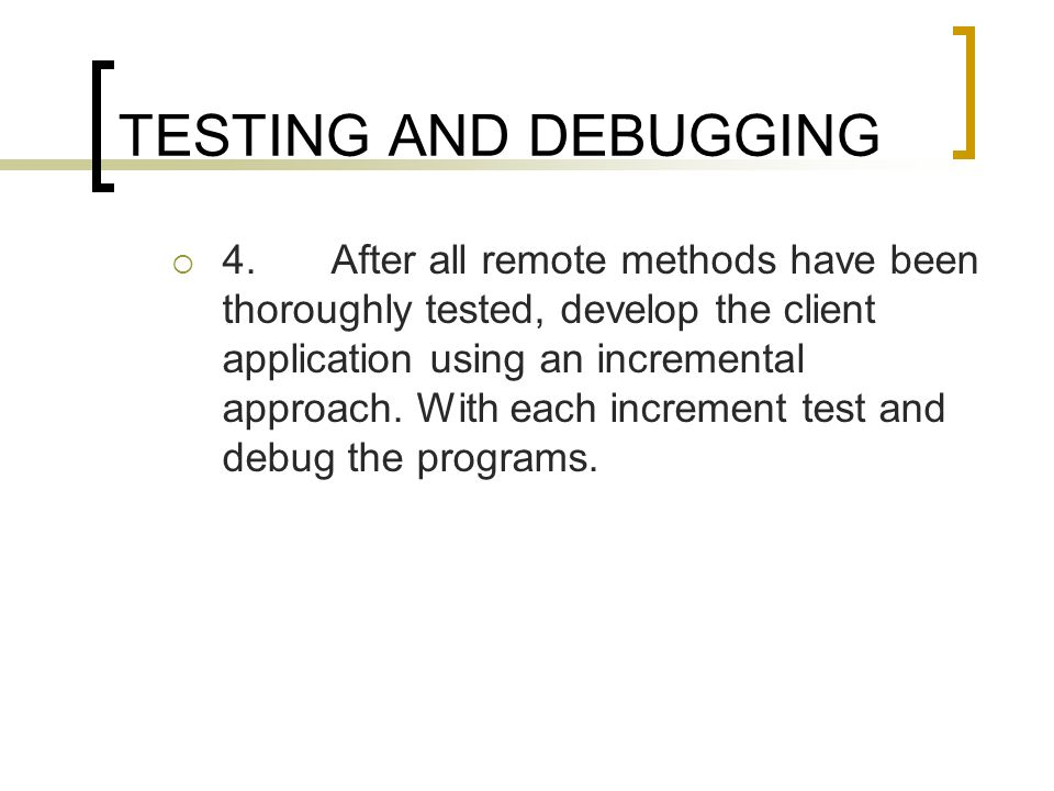TESTING AND DEBUGGING 4.After all remote methods have been thoroughly tested, develop the client application using an incremental approach. With each