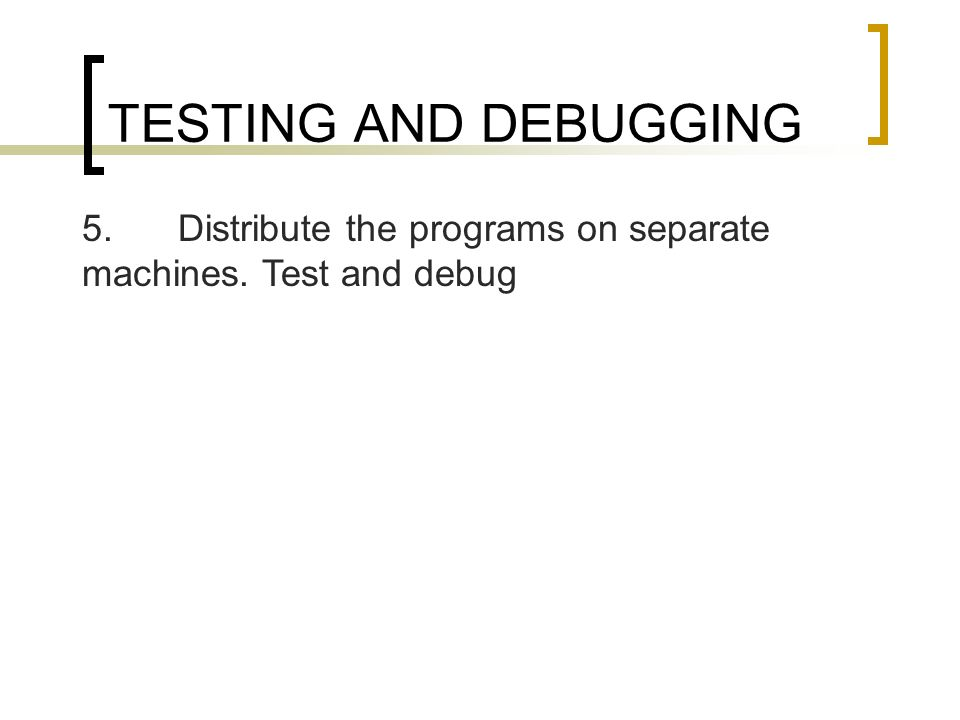 TESTING AND DEBUGGING 5.Distribute the programs on separate machines. Test and debug