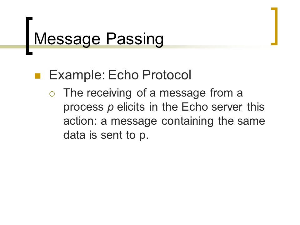 Message Passing Example: Echo Protocol The receiving of a message from a process p elicits in the Echo server this action: a message containing the sa