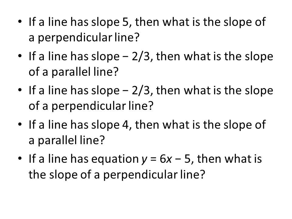 If a line has slope 5, then what is the slope of a perpendicular line? If a line has slope 2/3, then what is the slope of a parallel line? If a line h
