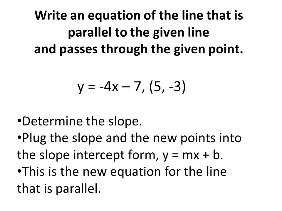 Write an equation of the line that is parallel to the given line and passes through the given point. y = -4x – 7, (5, -3) Determine the slope. Plug th