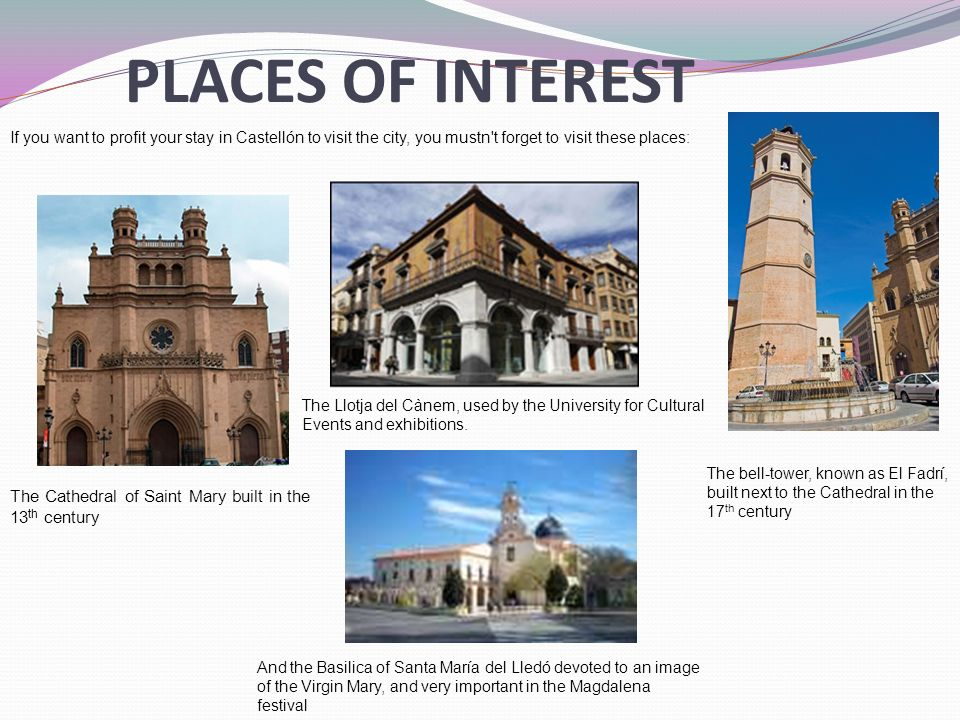 PLACES OF INTEREST If you want to profit your stay in Castellón to visit the city, you mustn t forget to visit these places: The Cathedral of Saint Mary built in the 13 th century The bell-tower, known as El Fadrí, built next to the Cathedral in the 17 th century The Llotja del Cànem, used by the University for Cultural Events and exhibitions.
