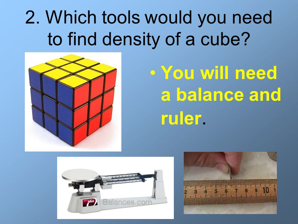 2. Which tools would you need to find density of a cube? You will need a balance and ruler.
