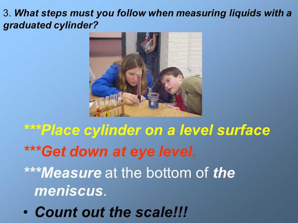 3. What steps must you follow when measuring liquids with a graduated cylinder? ***Place cylinder on a level surface ***Get down at eye level. ***Meas