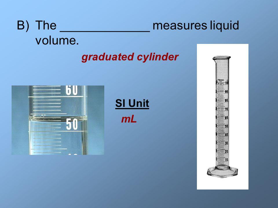 B)The _____________ measures liquid volume. graduated cylinder SI Unit mL