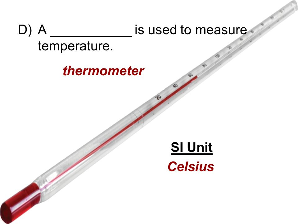 D)A ___________ is used to measure temperature. thermometer SI Unit Celsius
