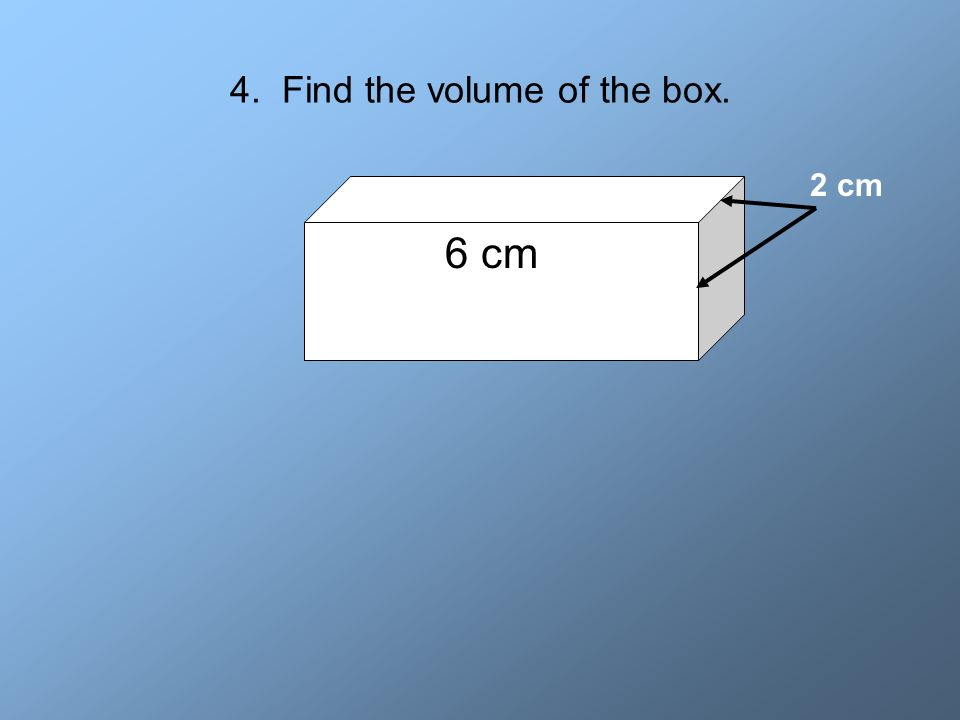 4. Find the volume of the box. 6 cm 2 cm