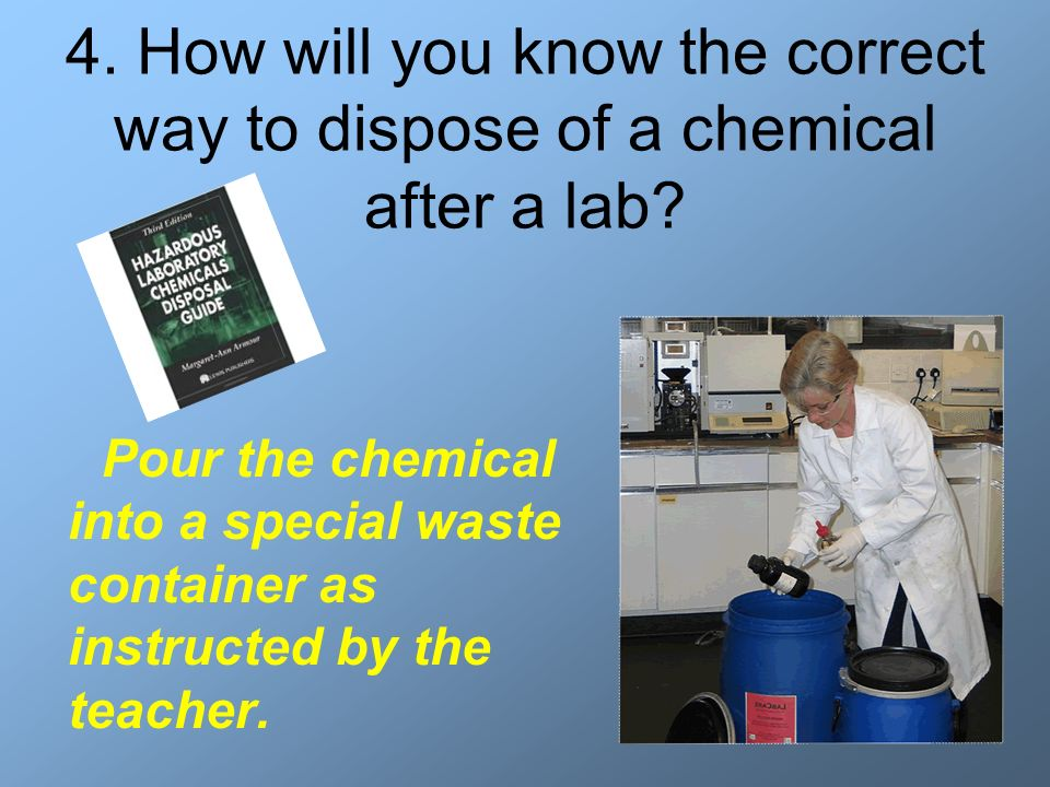 4. How will you know the correct way to dispose of a chemical after a lab? Pour the chemical into a special waste container as instructed by the teach