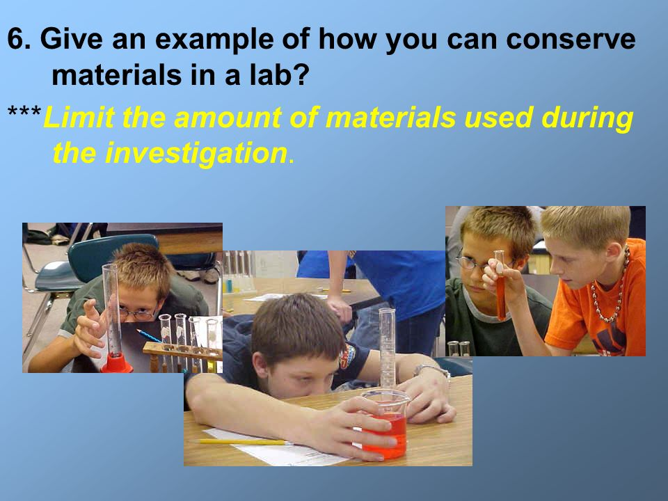6. Give an example of how you can conserve materials in a lab? ***Limit the amount of materials used during the investigation.