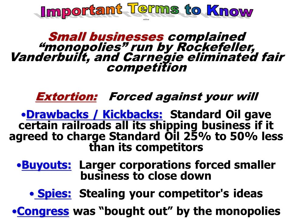 robber Small businesses Small businesses complained monopolies run by Rockefeller, Vanderbuilt, and Carnegie eliminated fair competition Extortion: Ex