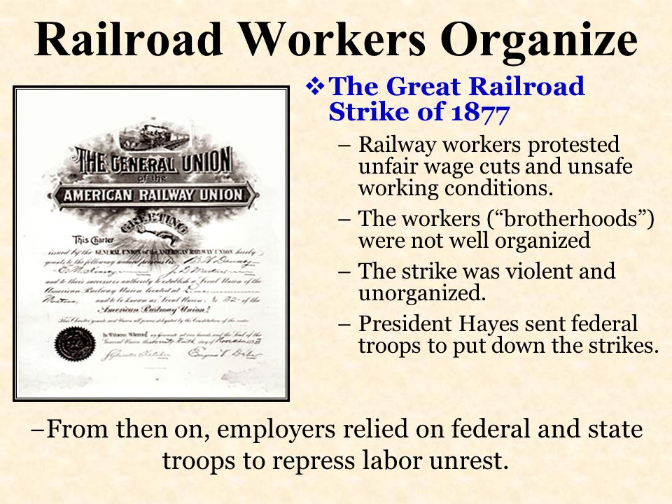 Railroad Workers Organize The Great Railroad Strike of 1877 –Railway workers protested unfair wage cuts and unsafe working conditions. –The workers (b