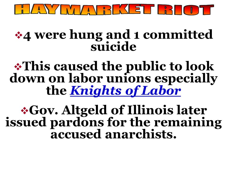 4 were hung and 1 committed suicide This caused the public to look down on labor unions especially the Knights of Labor Gov. Altgeld of Illinois later