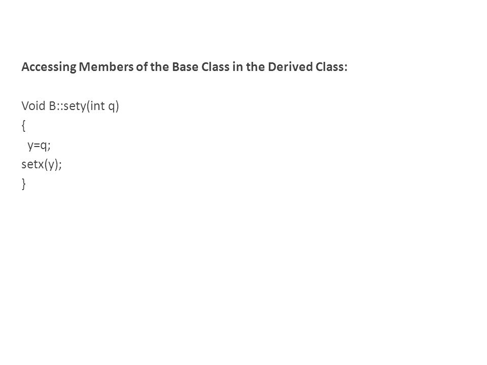 Accessing Members of the Base Class in the Derived Class: Void B::sety(int q) { y=q; setx(y); }