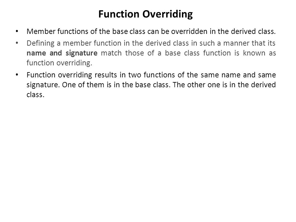 Function Overriding Member functions of the base class can be overridden in the derived class.