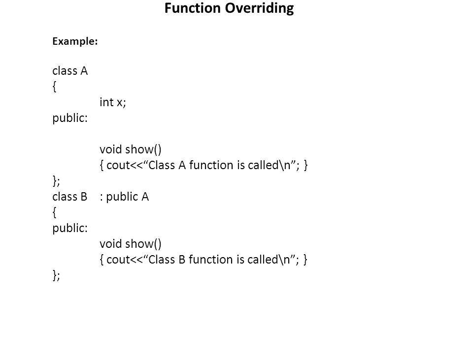 Function Overriding Example: class A { int x; public: void show() { cout<<Class A function is called\n; } }; class B: public A { public: void show() { cout<<Class B function is called\n; } };