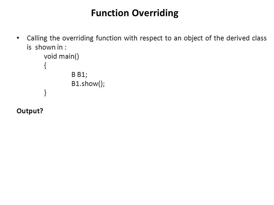 Function Overriding Calling the overriding function with respect to an object of the derived class is shown in : void main() { B B1; B1.show(); } Output