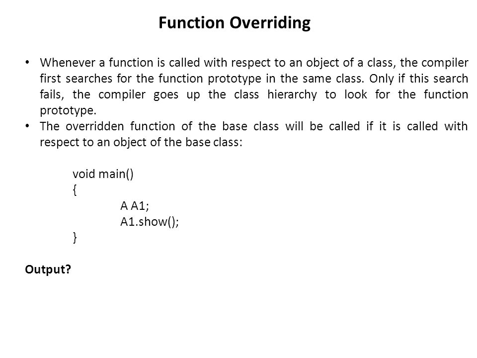 Function Overriding Whenever a function is called with respect to an object of a class, the compiler first searches for the function prototype in the