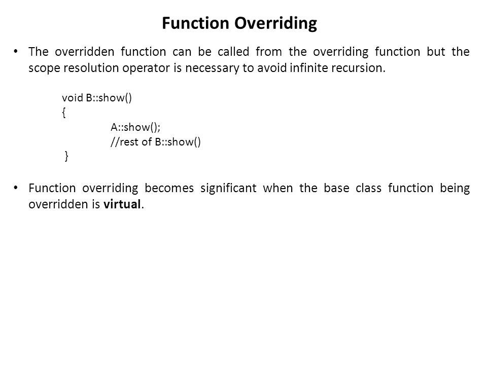 Function Overriding The overridden function can be called from the overriding function but the scope resolution operator is necessary to avoid infinite recursion.