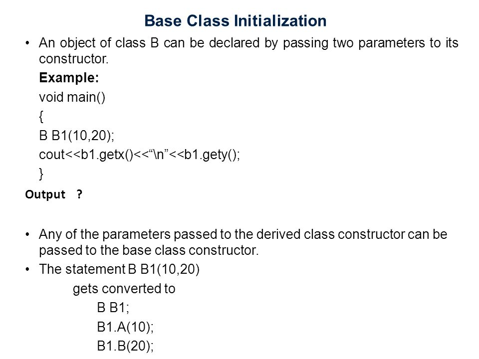 Base Class Initialization An object of class B can be declared by passing two parameters to its constructor. Example: void main() { B B1(10,20); cout<