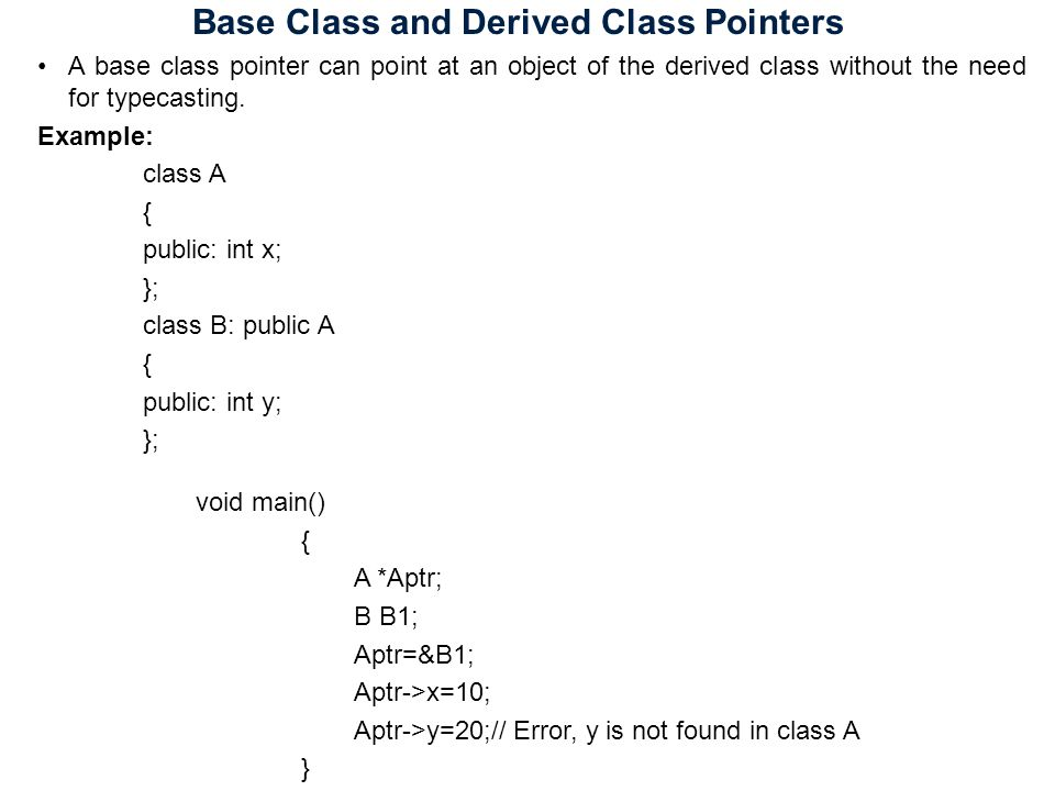 Base Class and Derived Class Pointers A base class pointer can point at an object of the derived class without the need for typecasting.