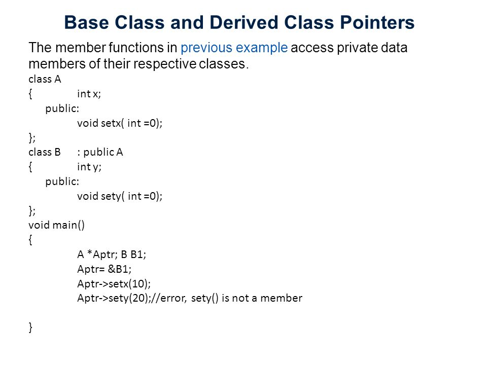 Base Class and Derived Class Pointers The member functions in previous example access private data members of their respective classes. class A { int