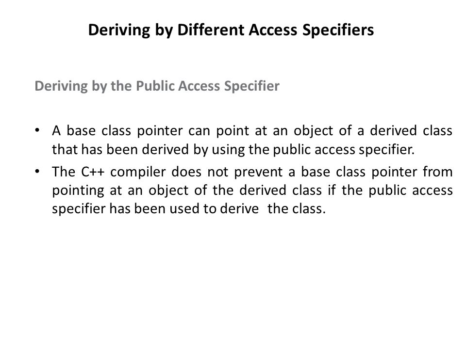 Deriving by Different Access Specifiers Deriving by the Public Access Specifier A base class pointer can point at an object of a derived class that has been derived by using the public access specifier.