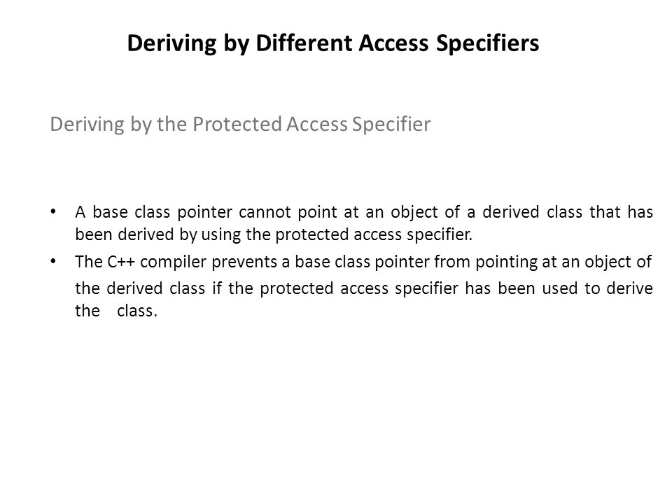 Deriving by Different Access Specifiers Deriving by the Protected Access Specifier A base class pointer cannot point at an object of a derived class t